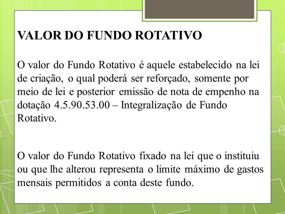 VALOR DO FUNDO ROTATIVO O valor do Fundo Rotativo é aquele estabelecido na lei de criação, o qual poderá ser reforçado, somente por meio de lei e post