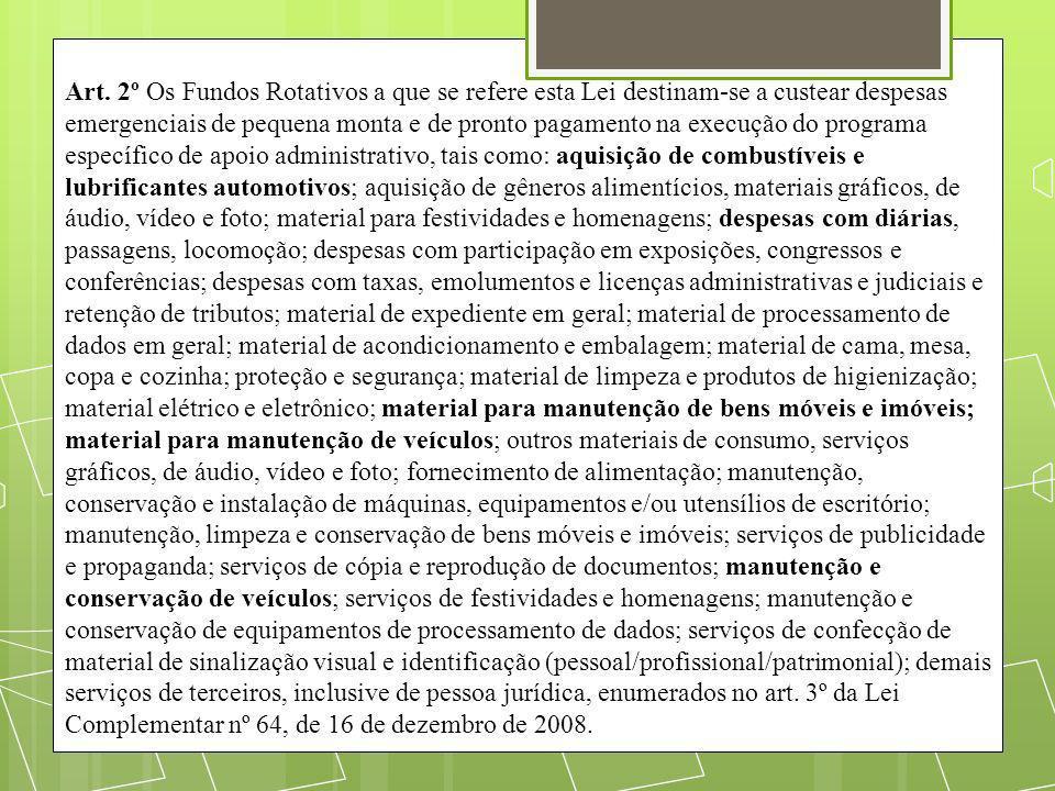 Art. 2º Os Fundos Rotativos a que se refere esta Lei destinam-se a custear despesas emergenciais de pequena monta e de pronto pagamento na execução do