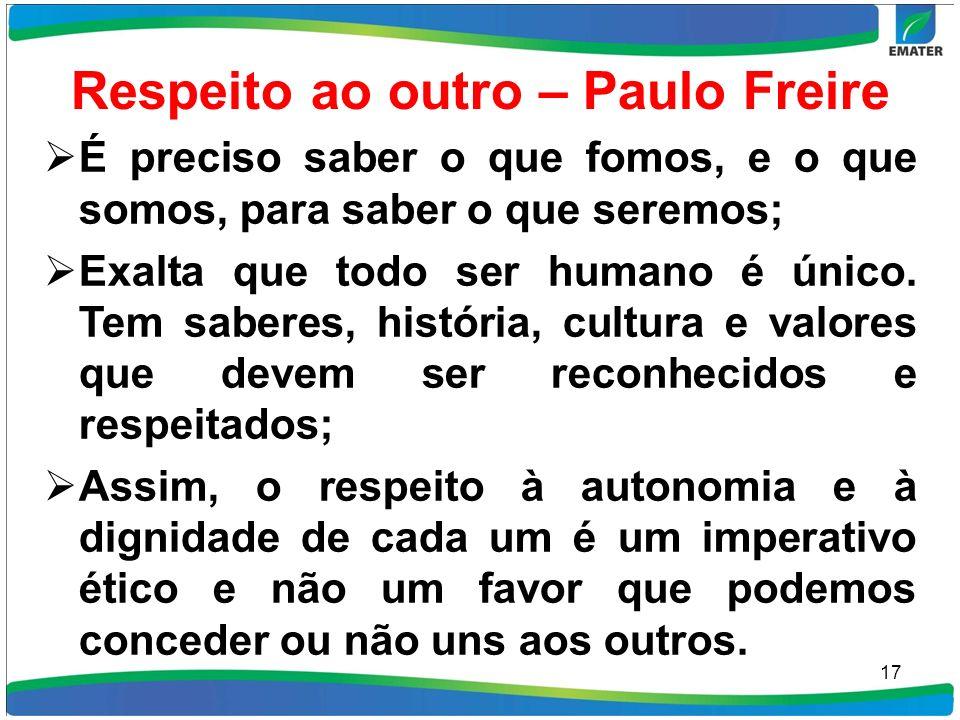 Respeito ao outro – Paulo Freire É preciso saber o que fomos, e o que somos, para saber o que seremos; Exalta que todo ser humano é único. Tem saberes
