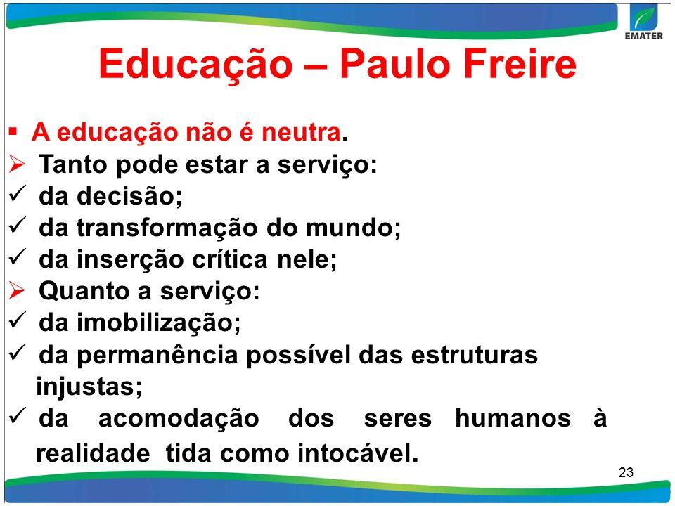 Educação – Paulo Freire A educação não é neutra. Tanto pode estar a serviço: da decisão; da transformação do mundo; da inserção crítica nele; Quanto a