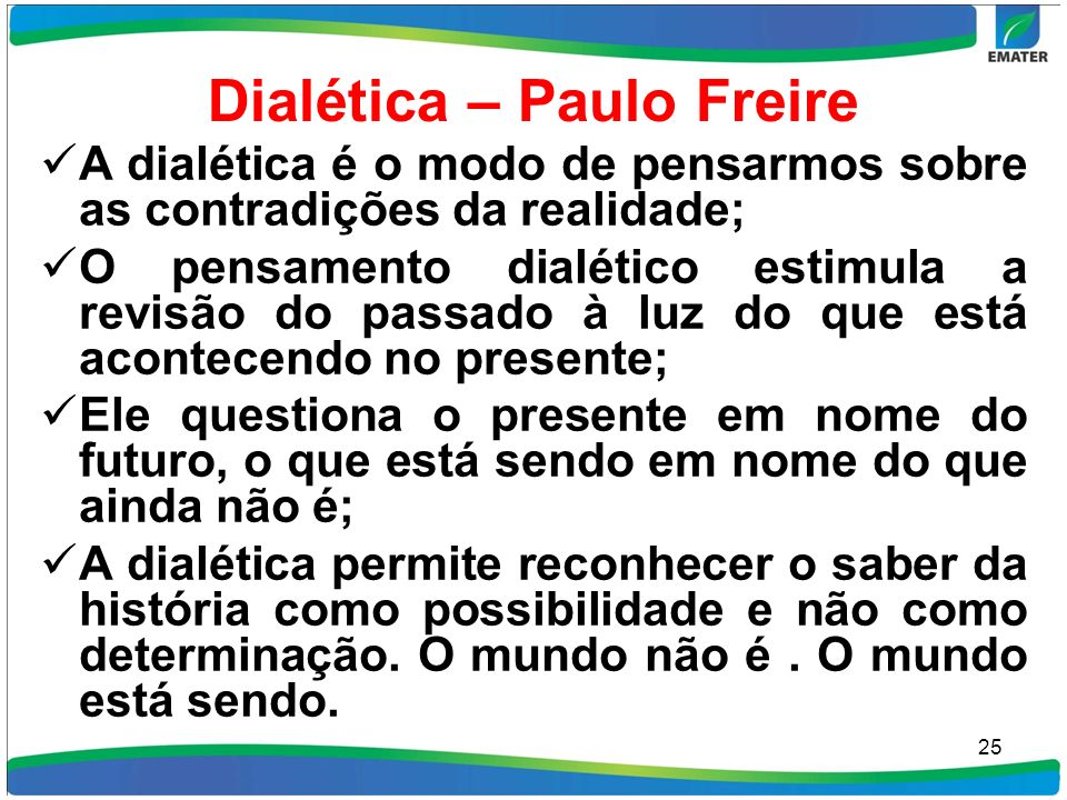Dialética – Paulo Freire A dialética é o modo de pensarmos sobre as contradições da realidade; O pensamento dialético estimula a revisão do passado à