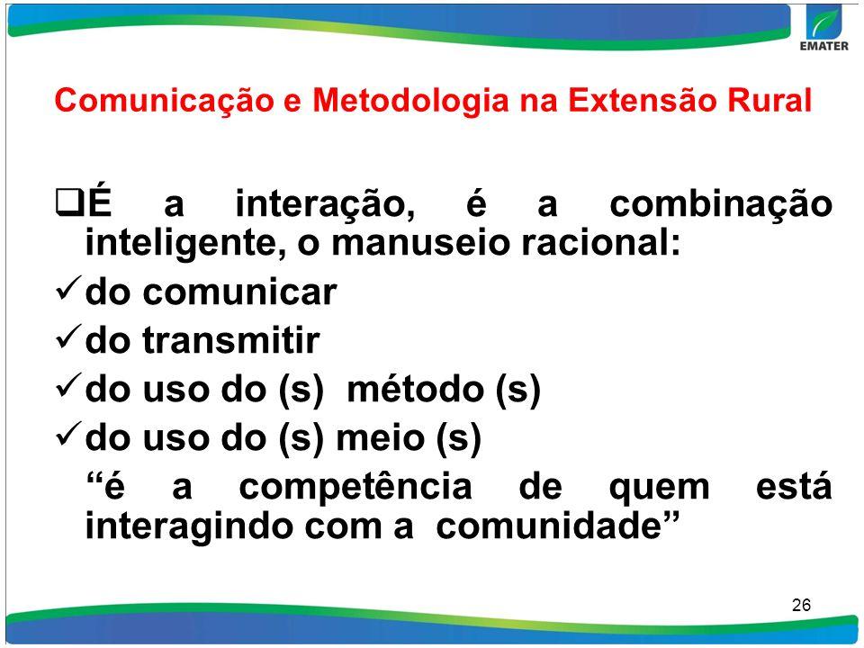 Comunicação e Metodologia na Extensão Rural É a interação, é a combinação inteligente, o manuseio racional: do comunicar do transmitir do uso do (s) m