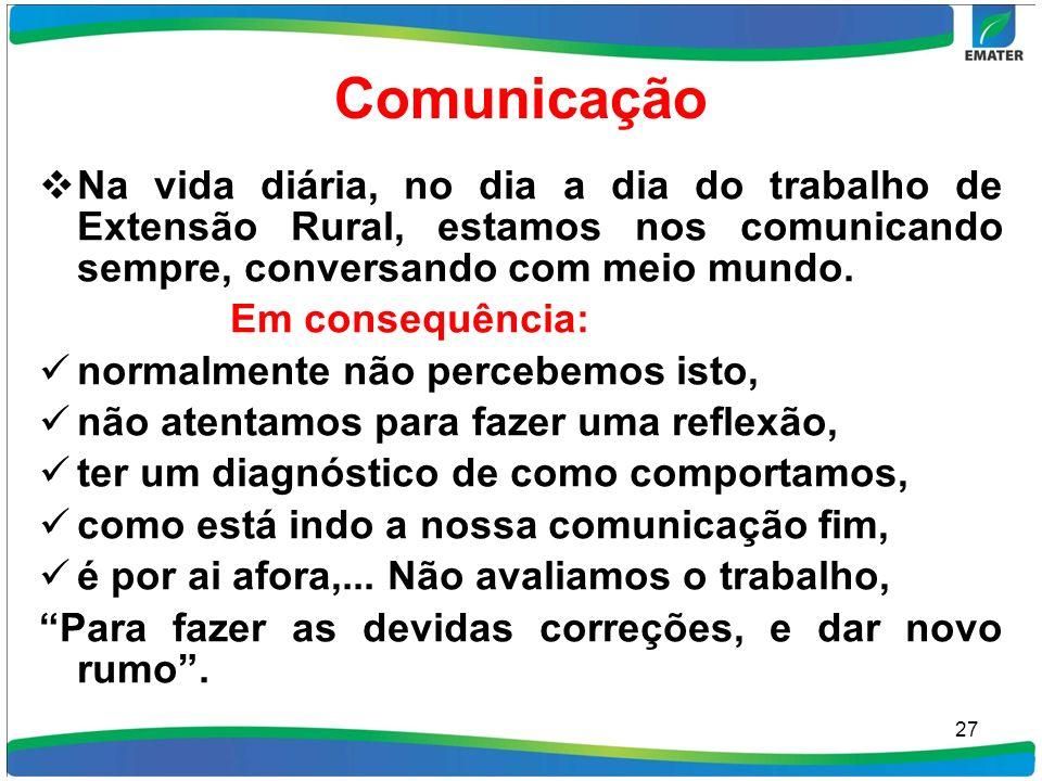 Comunicação Na vida diária, no dia a dia do trabalho de Extensão Rural, estamos nos comunicando sempre, conversando com meio mundo. Em consequência: n