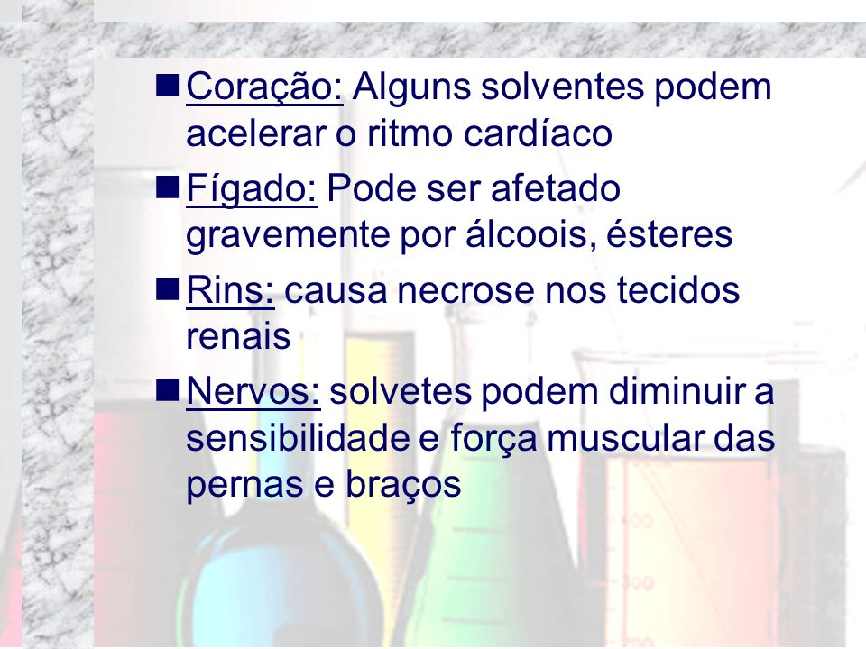 Coração: Alguns solventes podem acelerar o ritmo cardíaco Fígado: Pode ser afetado gravemente por álcoois, ésteres Rins: causa necrose nos tecidos ren