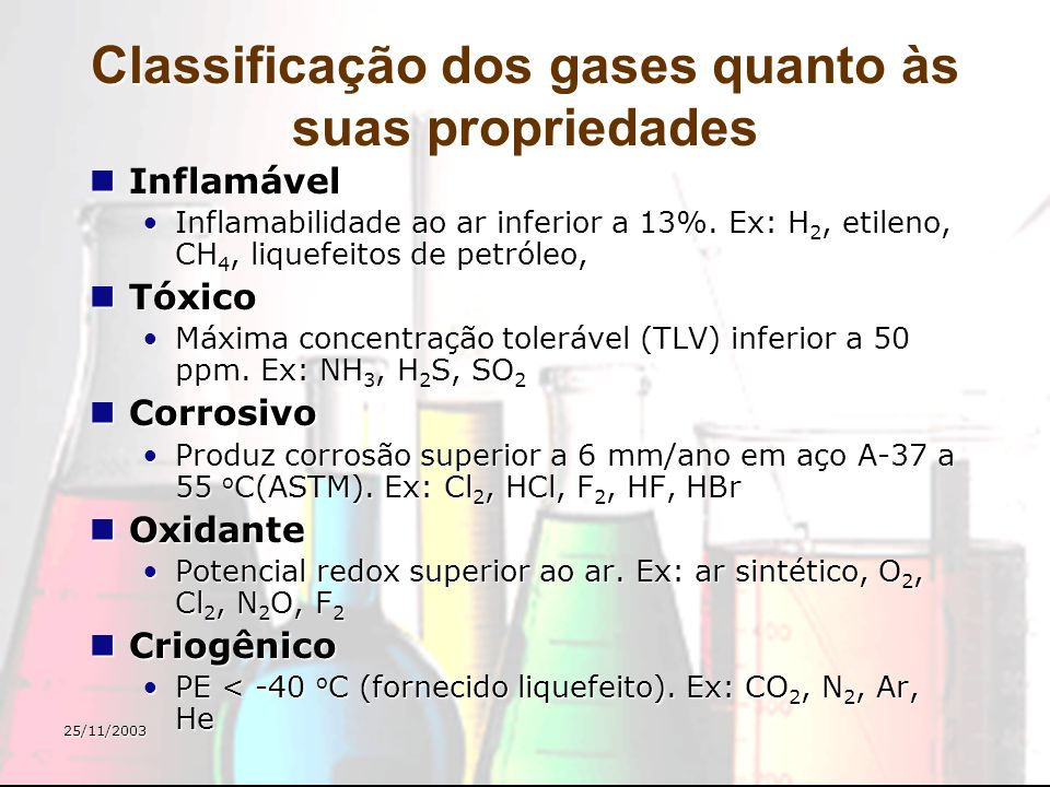 25/11/2003 Classificação dos gases quanto às suas propriedades Inflamável Inflamável Inflamabilidade ao ar inferior a 13%. Ex: H 2, etileno, CH 4, liq
