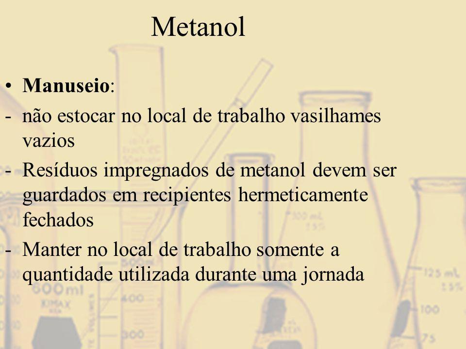 Metanol Manuseio: -não estocar no local de trabalho vasilhames vazios -Resíduos impregnados de metanol devem ser guardados em recipientes hermeticamen