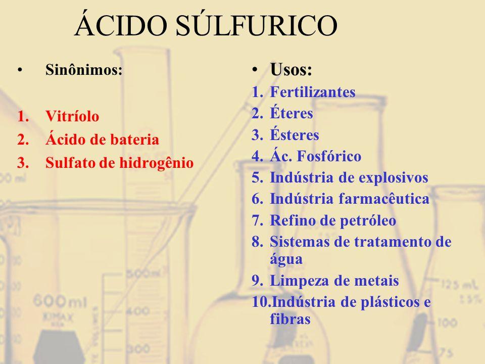 ÁCIDO SÚLFURICO Sinônimos: 1.Vitríolo 2.Ácido de bateria 3.Sulfato de hidrogênio Usos: 1.Fertilizantes 2.Éteres 3.Ésteres 4.Ác. Fosfórico 5.Indústria