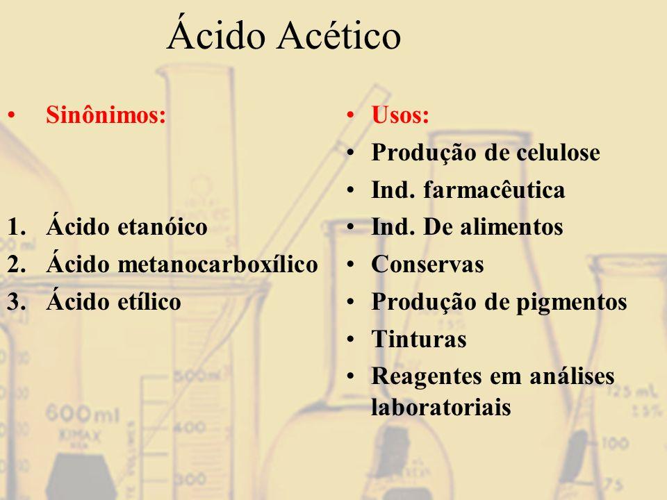 Ácido Acético Sinônimos: 1.Ácido etanóico 2.Ácido metanocarboxílico 3.Ácido etílico Usos: Produção de celulose Ind. farmacêutica Ind. De alimentos Con