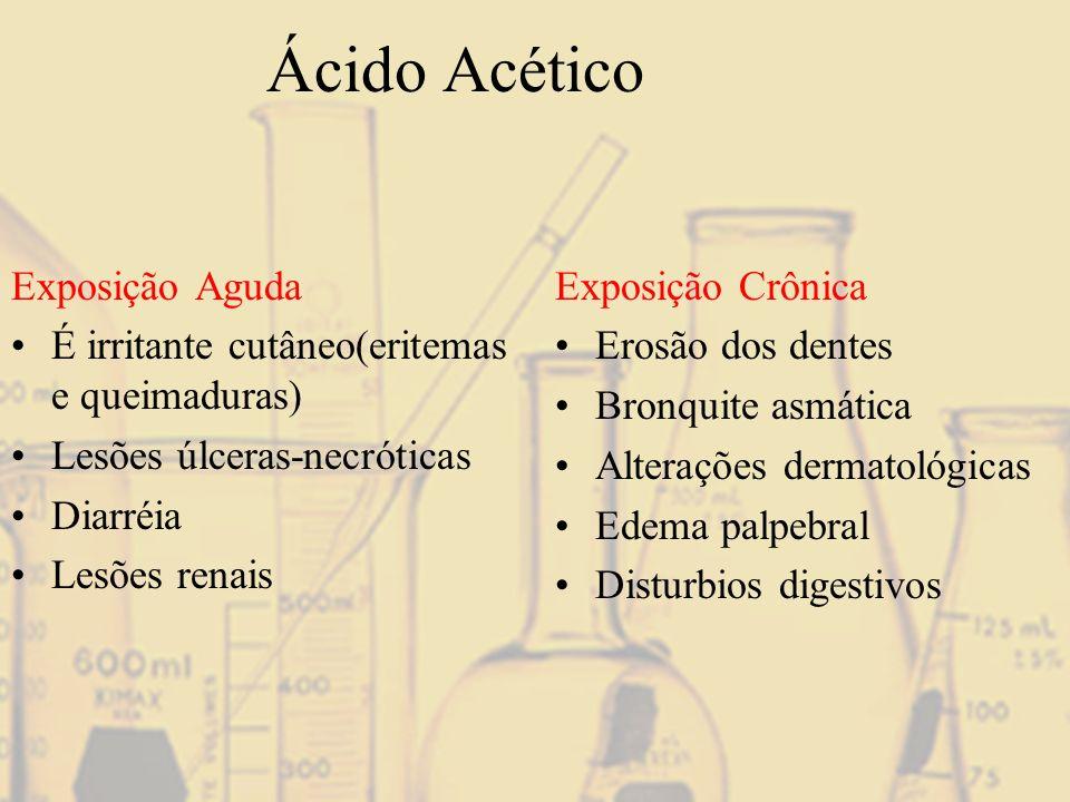 Ácido Acético Exposição Aguda É irritante cutâneo(eritemas e queimaduras) Lesões úlceras-necróticas Diarréia Lesões renais Exposição Crônica Erosão do