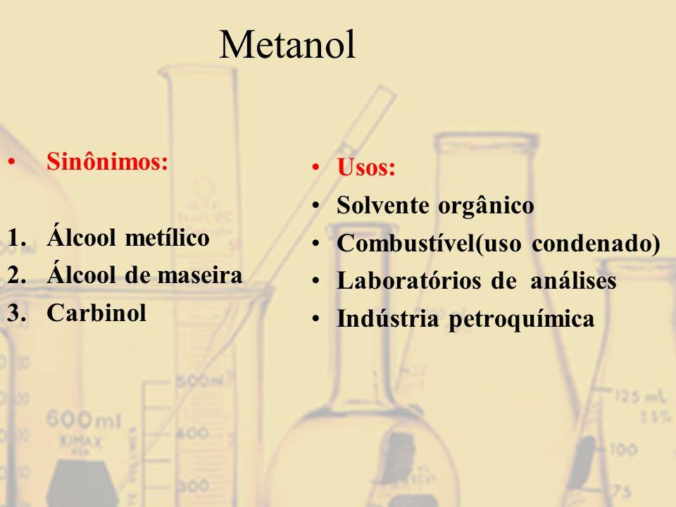 Metanol Sinônimos: 1.Álcool metílico 2.Álcool de maseira 3.Carbinol Usos: Solvente orgânico Combustível(uso condenado) Laboratórios de análises Indúst