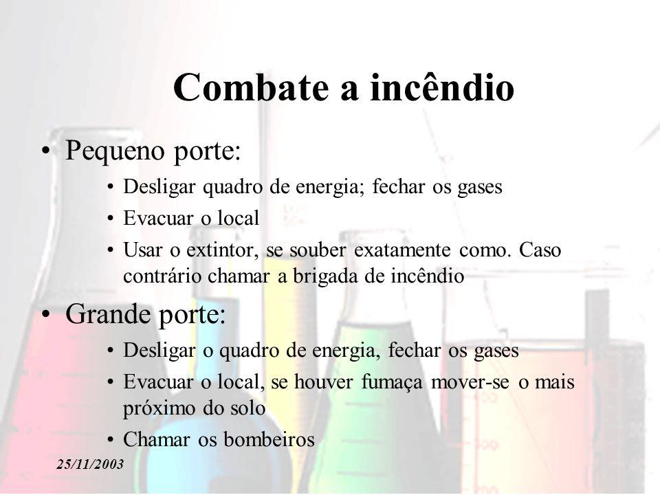 25/11/2003 Combate a incêndio Pequeno porte: Desligar quadro de energia; fechar os gases Evacuar o local Usar o extintor, se souber exatamente como.