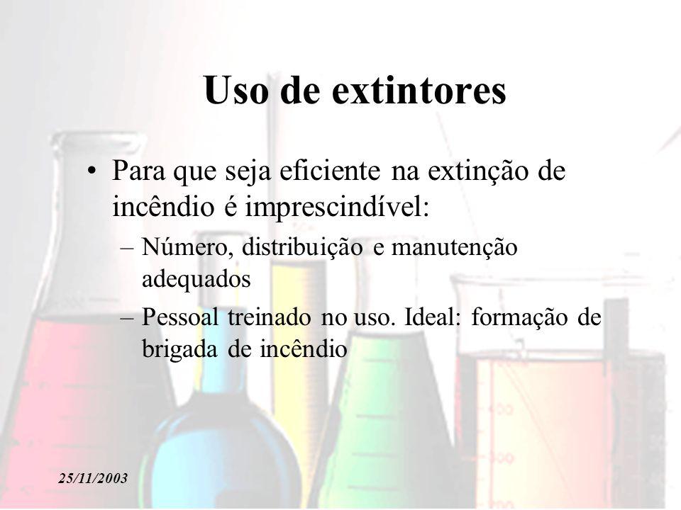25/11/2003 Uso de extintores Para que seja eficiente na extinção de incêndio é imprescindível: –Número, distribuição e manutenção adequados –Pessoal t