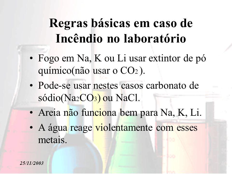 25/11/2003 Regras básicas em caso de Incêndio no laboratório Fogo em Na, K ou Li usar extintor de pó químico(não usar o CO 2 ). Pode-se usar nestes ca