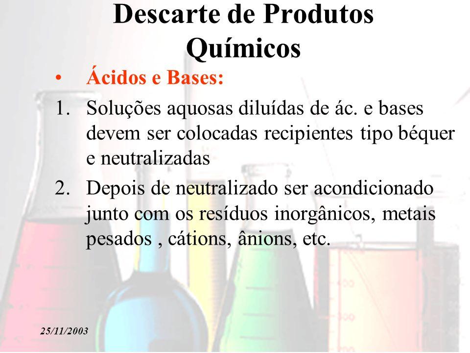 25/11/2003 Descarte de Produtos Químicos Ácidos e Bases: 1.Soluções aquosas diluídas de ác. e bases devem ser colocadas recipientes tipo béquer e neut
