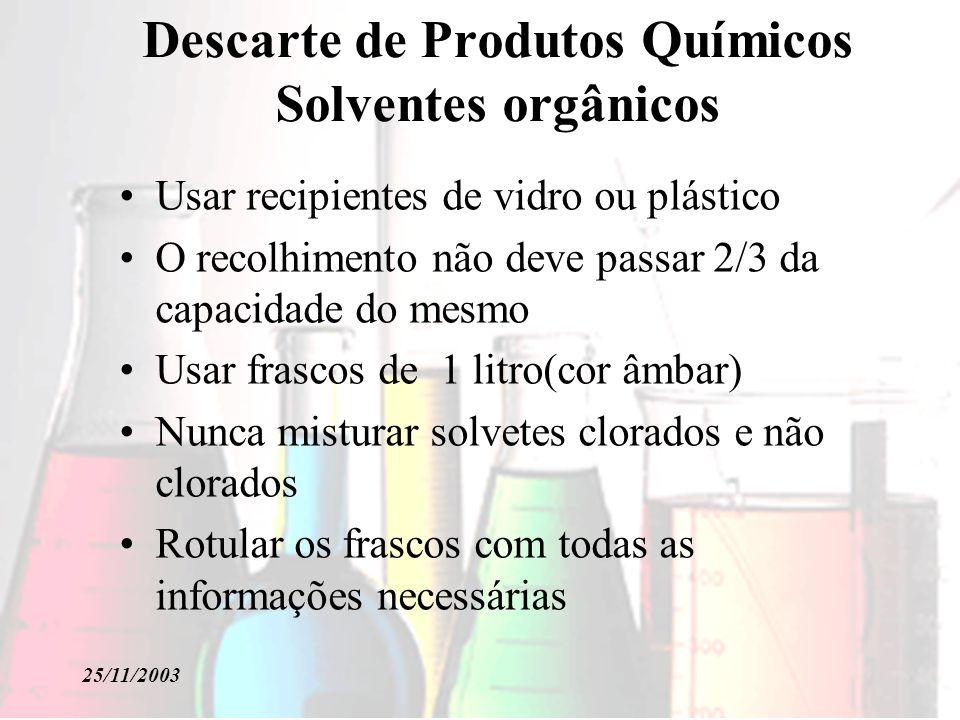 25/11/2003 Descarte de Produtos Químicos Solventes orgânicos Usar recipientes de vidro ou plástico O recolhimento não deve passar 2/3 da capacidade do