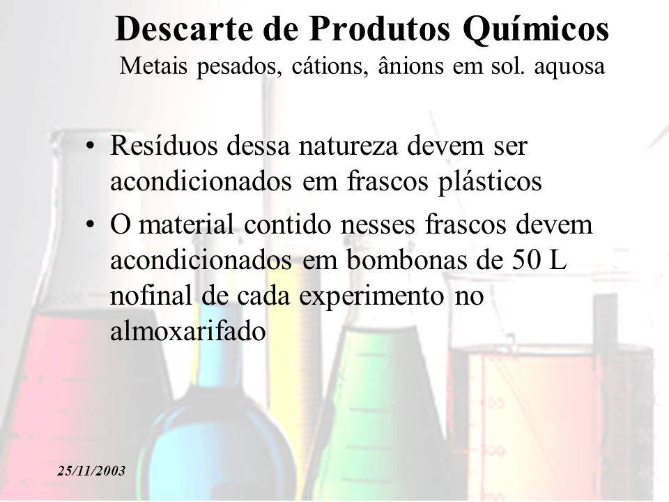 25/11/2003 Descarte de Produtos Químicos Metais pesados, cátions, ânions em sol. aquosa Resíduos dessa natureza devem ser acondicionados em frascos pl