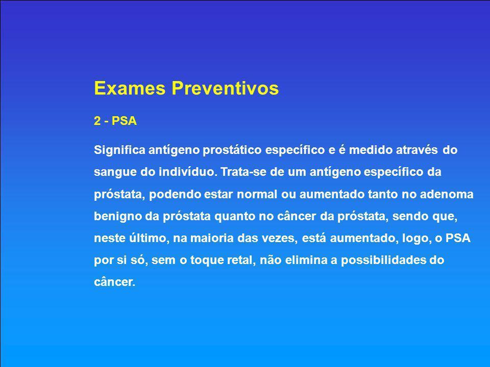 Exames Preventivos 2 - PSA Significa antígeno prostático específico e é medido através do sangue do indivíduo.