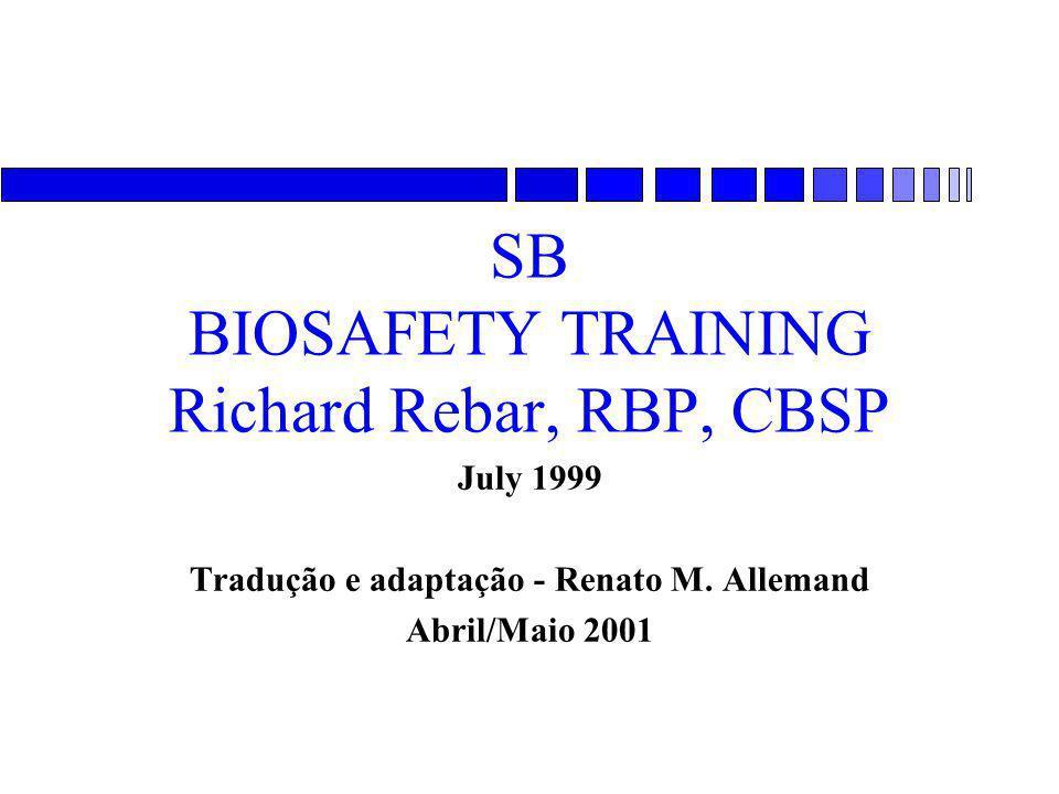 SB BIOSAFETY TRAINING Richard Rebar, RBP, CBSP July 1999 Tradução e adaptação - Renato M. Allemand Abril/Maio 2001