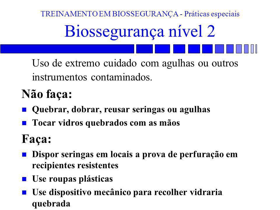 TREINAMENTO EM BIOSSEGURANÇA - Práticas especiais Biossegurança nível 2 Uso de extremo cuidado com agulhas ou outros instrumentos contaminados. Não fa