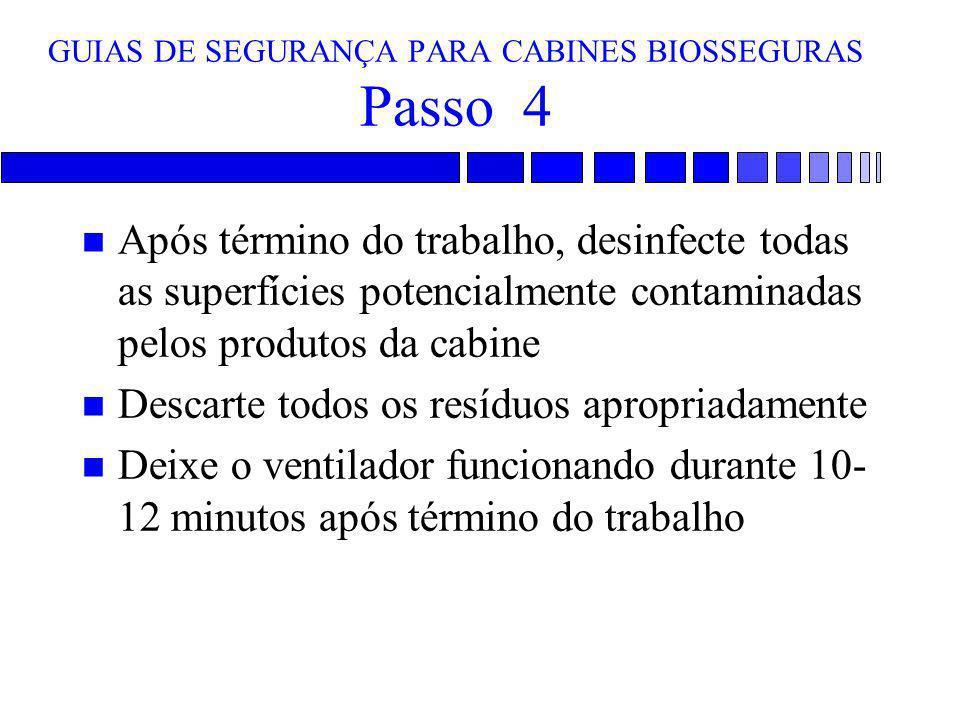 GUIAS DE SEGURANÇA PARA CABINES BIOSSEGURAS Passo 4 n Após término do trabalho, desinfecte todas as superfícies potencialmente contaminadas pelos prod