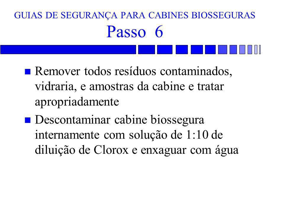 GUIAS DE SEGURANÇA PARA CABINES BIOSSEGURAS Passo 6 n Remover todos resíduos contaminados, vidraria, e amostras da cabine e tratar apropriadamente n D