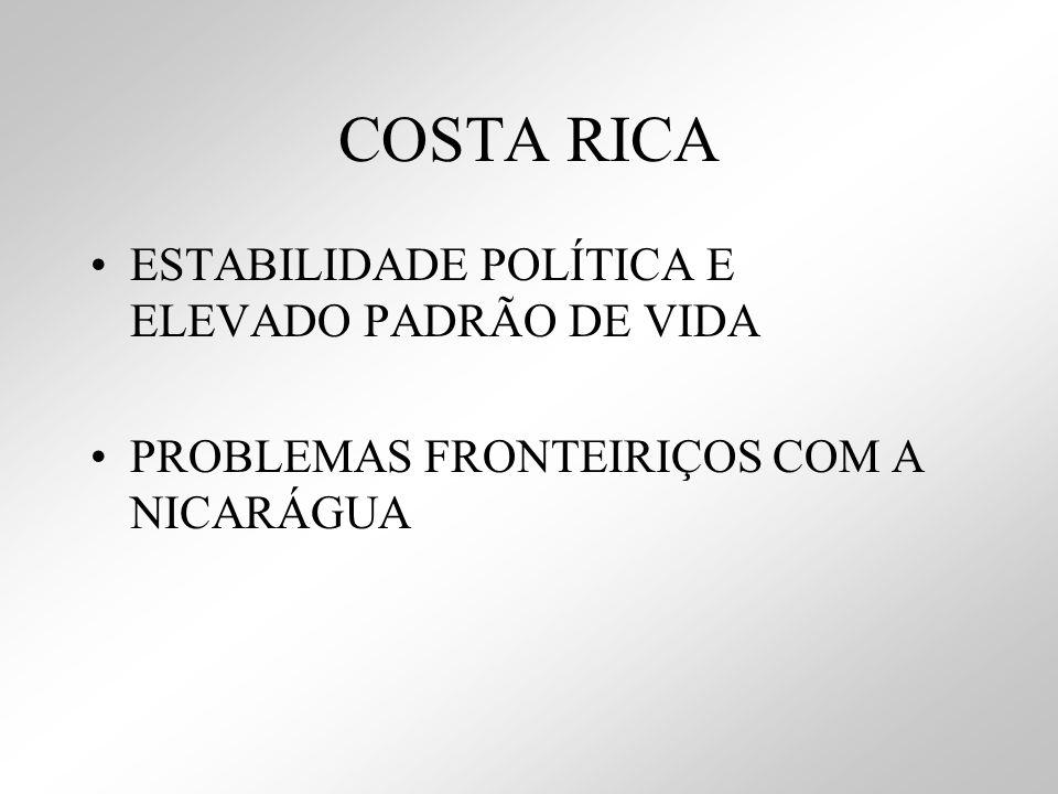 COSTA RICA ESTABILIDADE POLÍTICA E ELEVADO PADRÃO DE VIDA PROBLEMAS FRONTEIRIÇOS COM A NICARÁGUA
