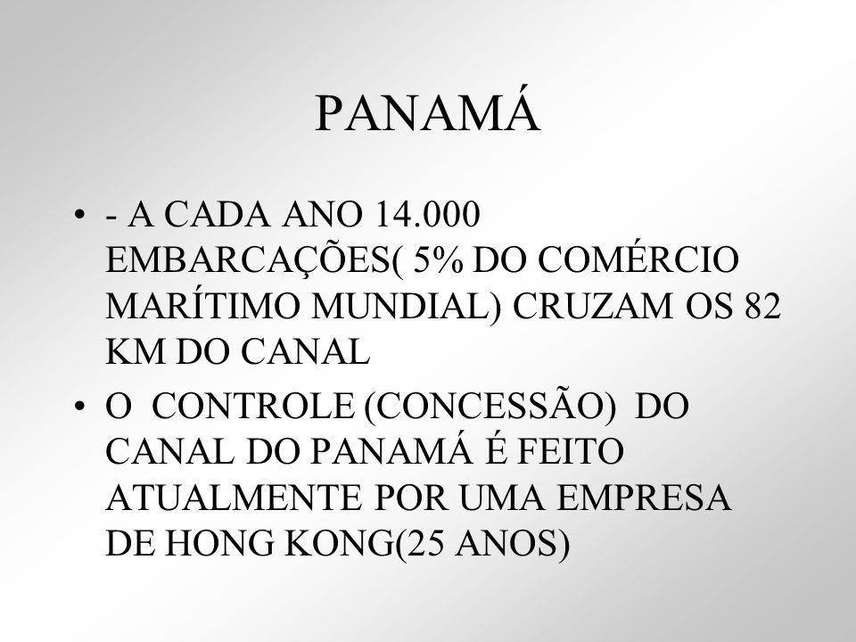 PANAMÁ - A CADA ANO 14.000 EMBARCAÇÕES( 5% DO COMÉRCIO MARÍTIMO MUNDIAL) CRUZAM OS 82 KM DO CANAL O CONTROLE (CONCESSÃO) DO CANAL DO PANAMÁ É FEITO AT