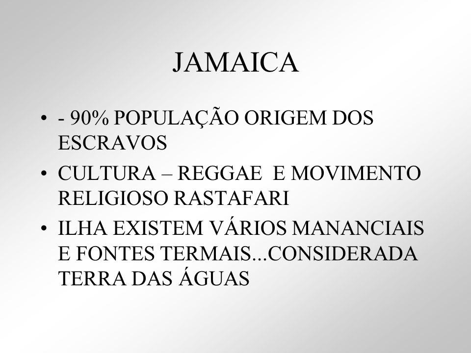JAMAICA - 90% POPULAÇÃO ORIGEM DOS ESCRAVOS CULTURA – REGGAE E MOVIMENTO RELIGIOSO RASTAFARI ILHA EXISTEM VÁRIOS MANANCIAIS E FONTES TERMAIS...CONSIDE