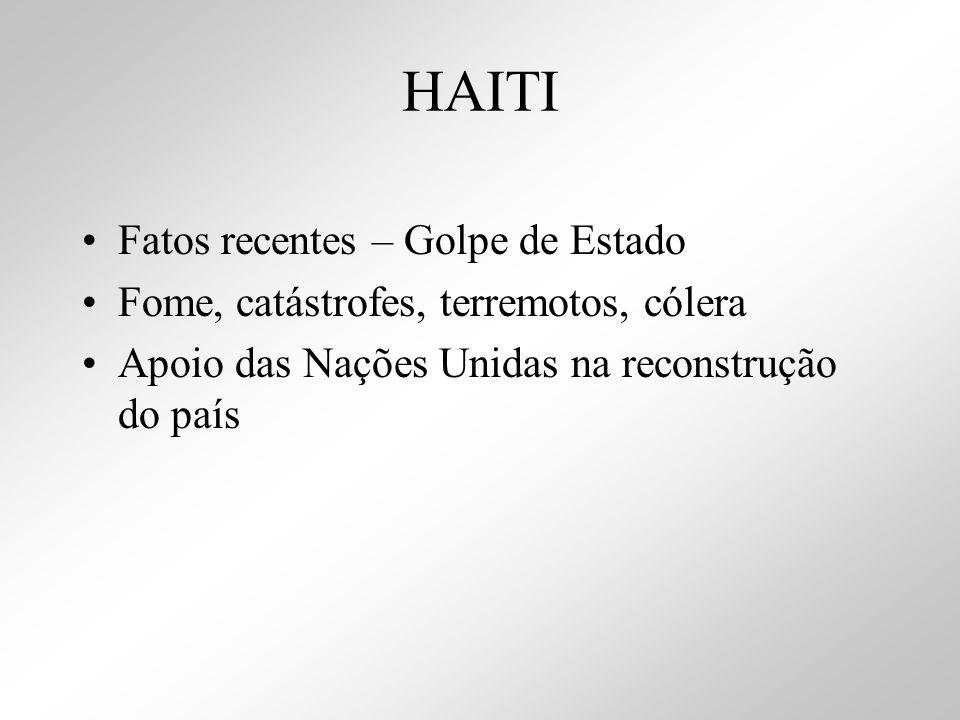 HAITI Fatos recentes – Golpe de Estado Fome, catástrofes, terremotos, cólera Apoio das Nações Unidas na reconstrução do país