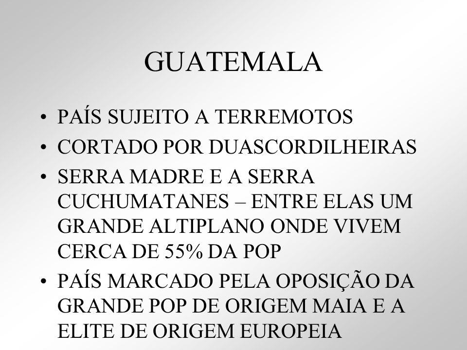 GUATEMALA PAÍS SUJEITO A TERREMOTOS CORTADO POR DUASCORDILHEIRAS SERRA MADRE E A SERRA CUCHUMATANES – ENTRE ELAS UM GRANDE ALTIPLANO ONDE VIVEM CERCA