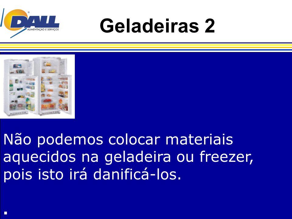 Geladeiras 2 Não podemos colocar materiais aquecidos na geladeira ou freezer, pois isto irá danificá-los..