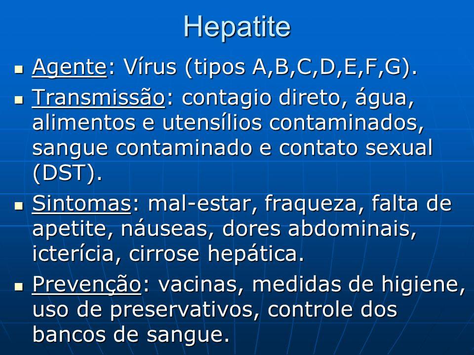 Hepatite Agente: Vírus (tipos A,B,C,D,E,F,G). Agente: Vírus (tipos A,B,C,D,E,F,G). Transmissão: contagio direto, água, alimentos e utensílios contamin