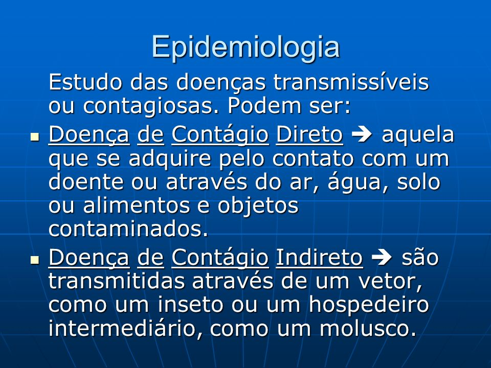Epidemiologia Estudo das doenças transmissíveis ou contagiosas. Podem ser: Doença de Contágio Direto aquela que se adquire pelo contato com um doente