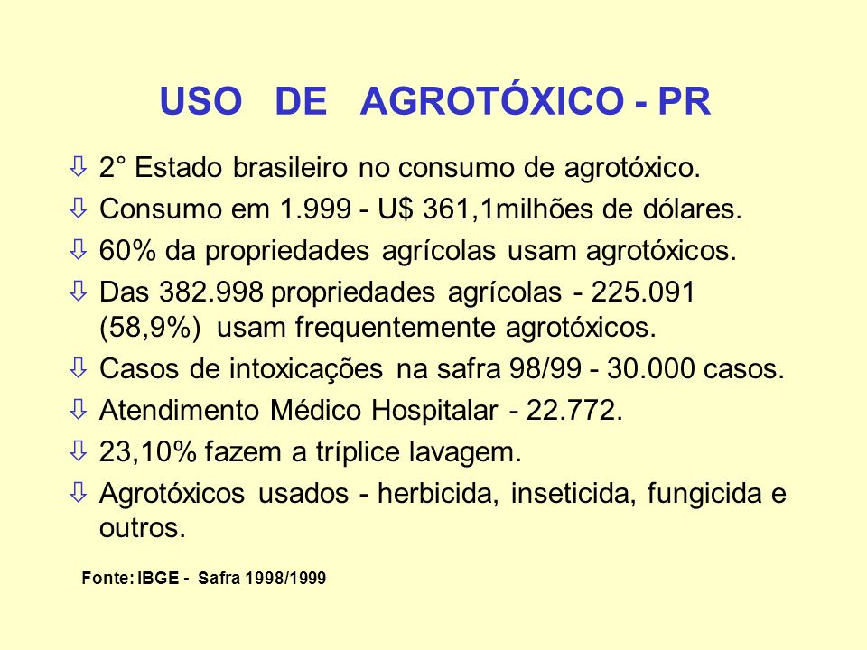 USO DE AGROTÓXICO - PR ò2° Estado brasileiro no consumo de agrotóxico. òConsumo em 1.999 - U$ 361,1milhões de dólares. ò60% da propriedades agrícolas