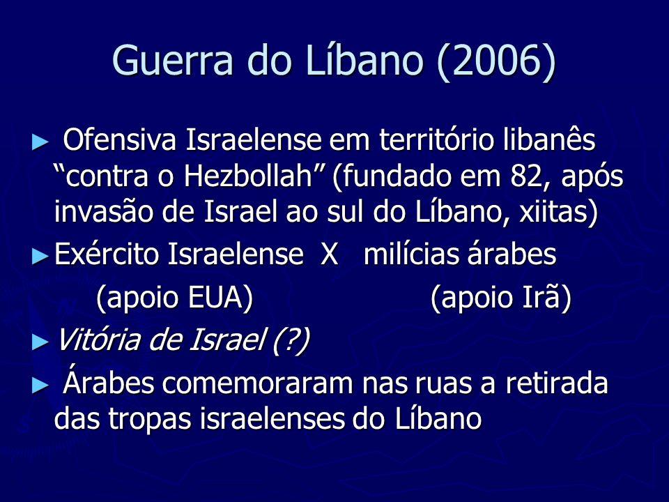 Guerra do Líbano (2006) Ofensiva Israelense em território libanês contra o Hezbollah (fundado em 82, após invasão de Israel ao sul do Líbano, xiitas)