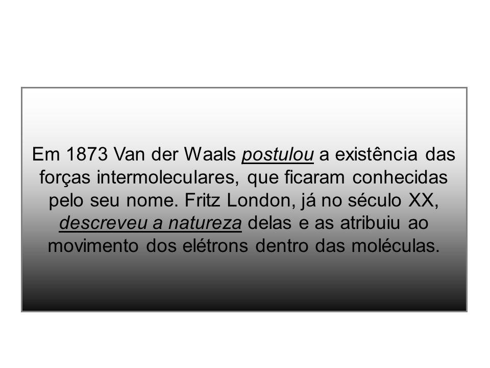 Em 1873 Van der Waals postulou a existência das forças intermoleculares, que ficaram conhecidas pelo seu nome. Fritz London, já no século XX, descreve