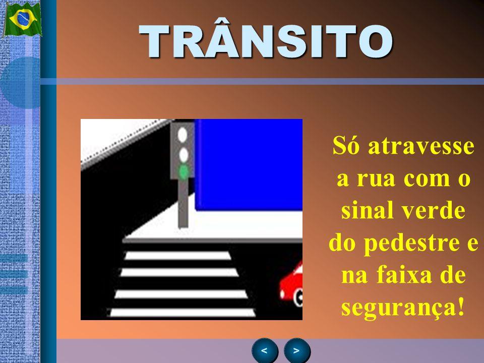 > > < <TRÂNSITO Só atravesse a rua com o sinal verde do pedestre e na faixa de segurança!