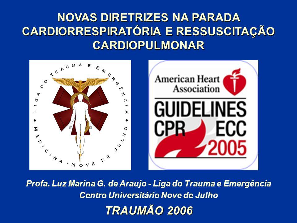 NOVAS DIRETRIZES NA PARADA CARDIORRESPIRATÓRIA E RESSUSCITAÇÃO CARDIOPULMONAR Profa. Luz Marina G. de Araujo - Liga do Trauma e Emergência Centro Univ