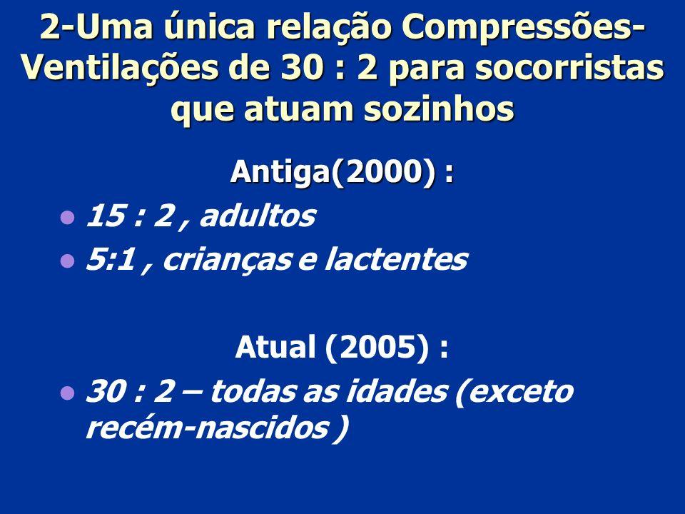 2-Uma única relação Compressões- Ventilações de 30 : 2 para socorristas que atuam sozinhos Antiga(2000) : 15 : 2, adultos 5:1, crianças e lactentes At