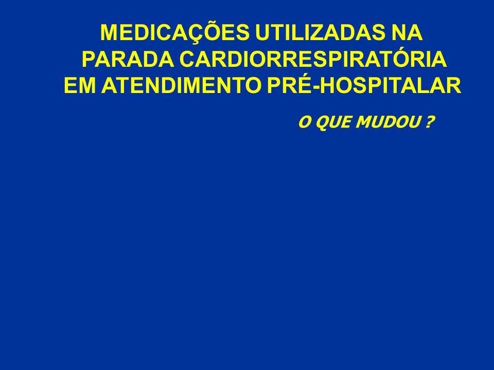 MEDICAÇÕES UTILIZADAS NA PARADA CARDIORRESPIRATÓRIA EM ATENDIMENTO PRÉ-HOSPITALAR O QUE MUDOU ?
