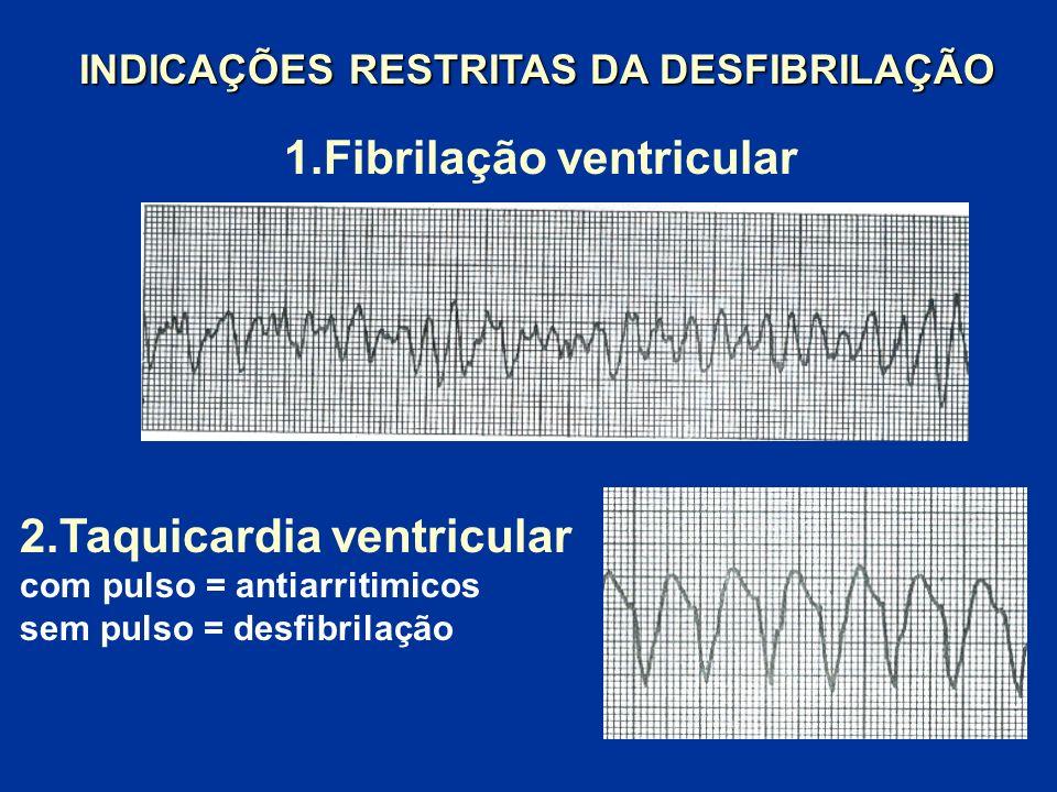 2.Taquicardia ventricular com pulso = antiarritimicos sem pulso = desfibrilação 1.Fibrilação ventricular INDICAÇÕES RESTRITAS DA DESFIBRILAÇÃO INDICAÇ