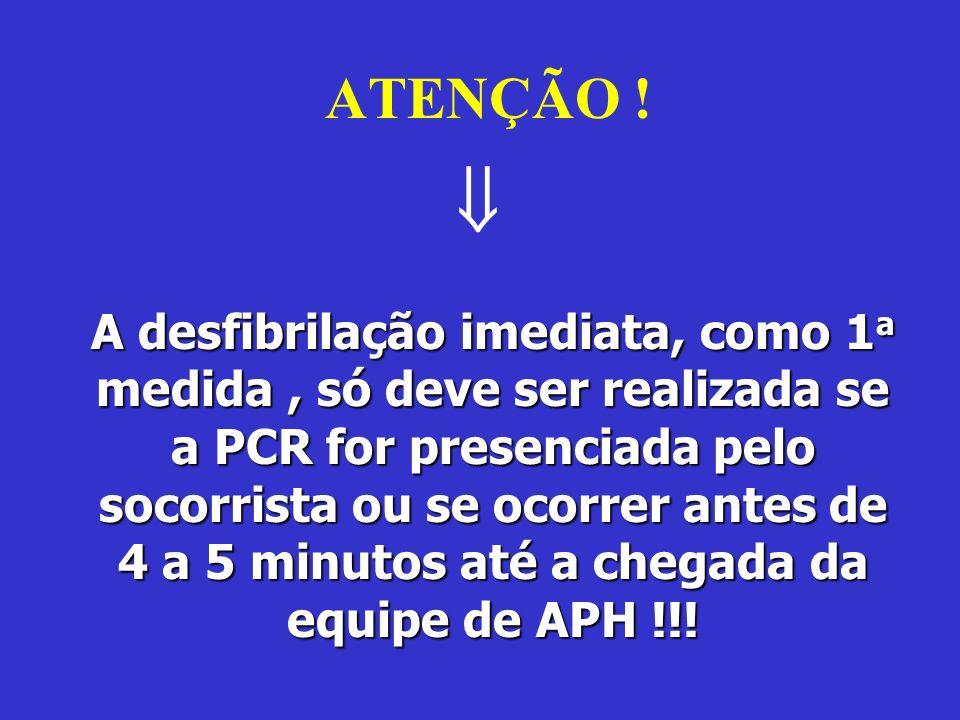 ATENÇÃO ! A desfibrilação imediata, como 1 a medida, só deve ser realizada se a PCR for presenciada pelo socorrista ou se ocorrer antes de 4 a 5 minut
