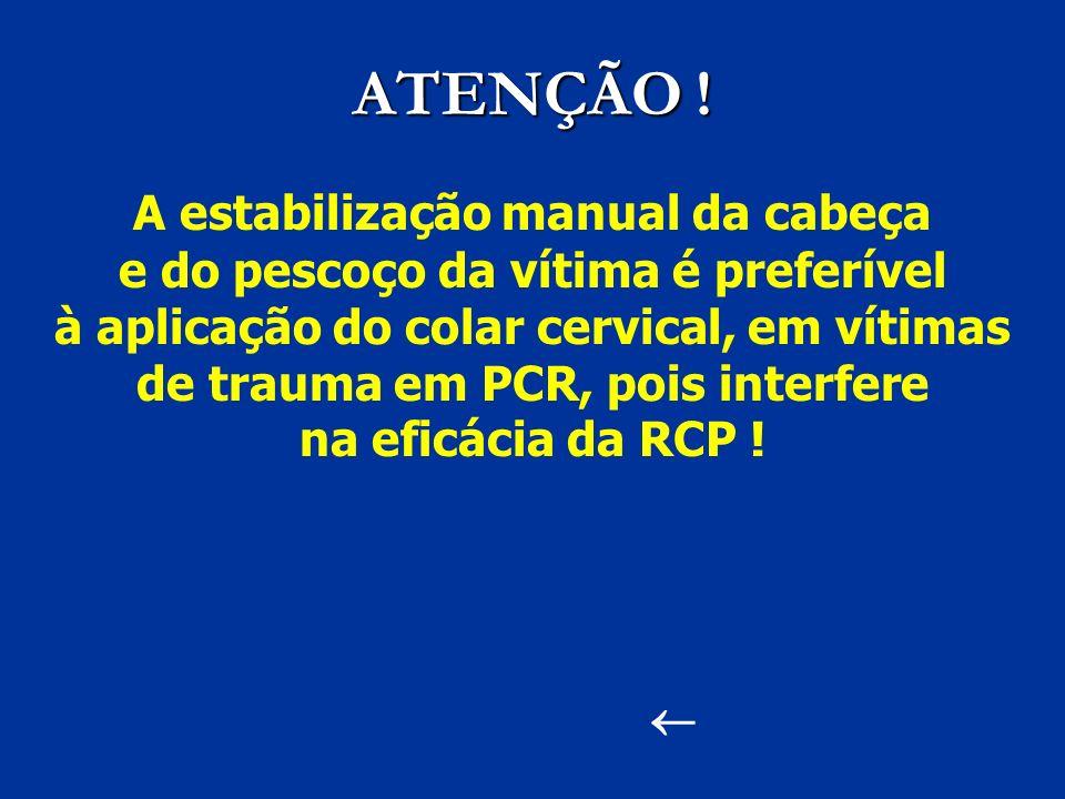 ATENÇÃO ! A estabilização manual da cabeça e do pescoço da vítima é preferível à aplicação do colar cervical, em vítimas de trauma em PCR, pois interf