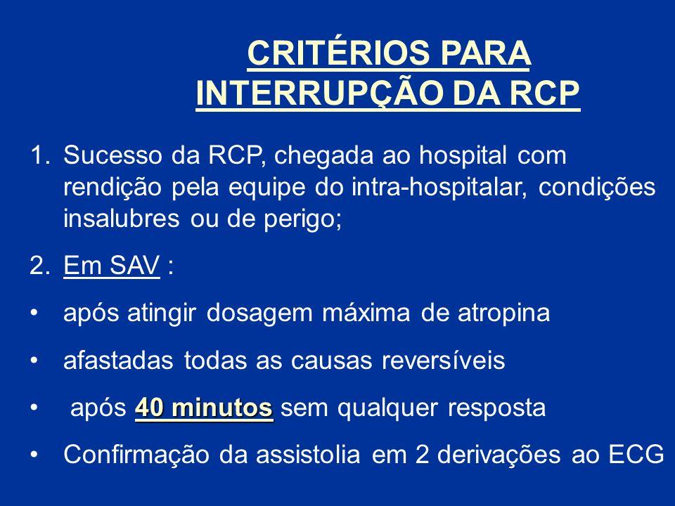 CRITÉRIOS PARA INTERRUPÇÃO DA RCP 1.Sucesso da RCP, chegada ao hospital com rendição pela equipe do intra-hospitalar, condições insalubres ou de perig