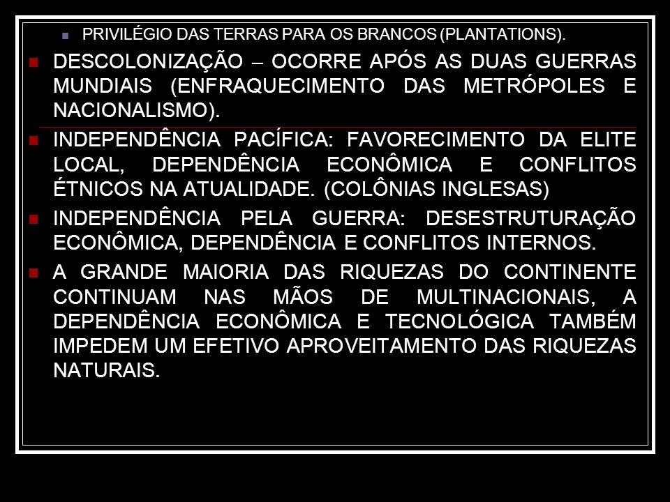 PRIVILÉGIO DAS TERRAS PARA OS BRANCOS (PLANTATIONS). DESCOLONIZAÇÃO – OCORRE APÓS AS DUAS GUERRAS MUNDIAIS (ENFRAQUECIMENTO DAS METRÓPOLES E NACIONALI