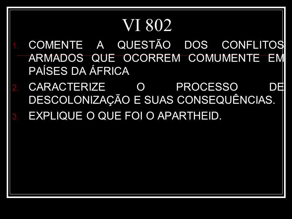 VI 802 1. COMENTE A QUESTÃO DOS CONFLITOS ARMADOS QUE OCORREM COMUMENTE EM PAÍSES DA ÁFRICA 2. CARACTERIZE O PROCESSO DE DESCOLONIZAÇÃO E SUAS CONSEQU