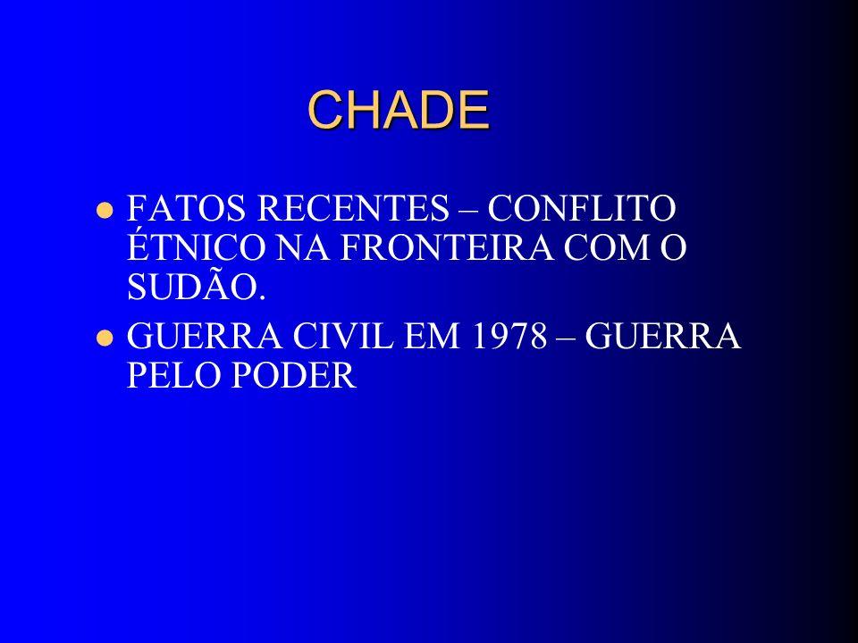 CHADE CHADE FATOS RECENTES – CONFLITO ÉTNICO NA FRONTEIRA COM O SUDÃO. GUERRA CIVIL EM 1978 – GUERRA PELO PODER