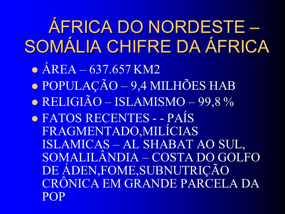 ÁFRICA DO NORDESTE – SOMÁLIA CHIFRE DA ÁFRICA ÁFRICA DO NORDESTE – SOMÁLIA CHIFRE DA ÁFRICA ÁREA – 637.657 KM2 POPULAÇÃO – 9,4 MILHÕES HAB RELIGIÃO –