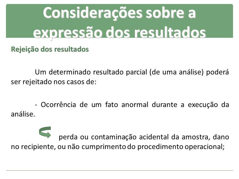 Rejeição dos resultados Um determinado resultado parcial (de uma análise) poderá ser rejeitado nos casos de: - Ocorrência de um fato anormal durante a