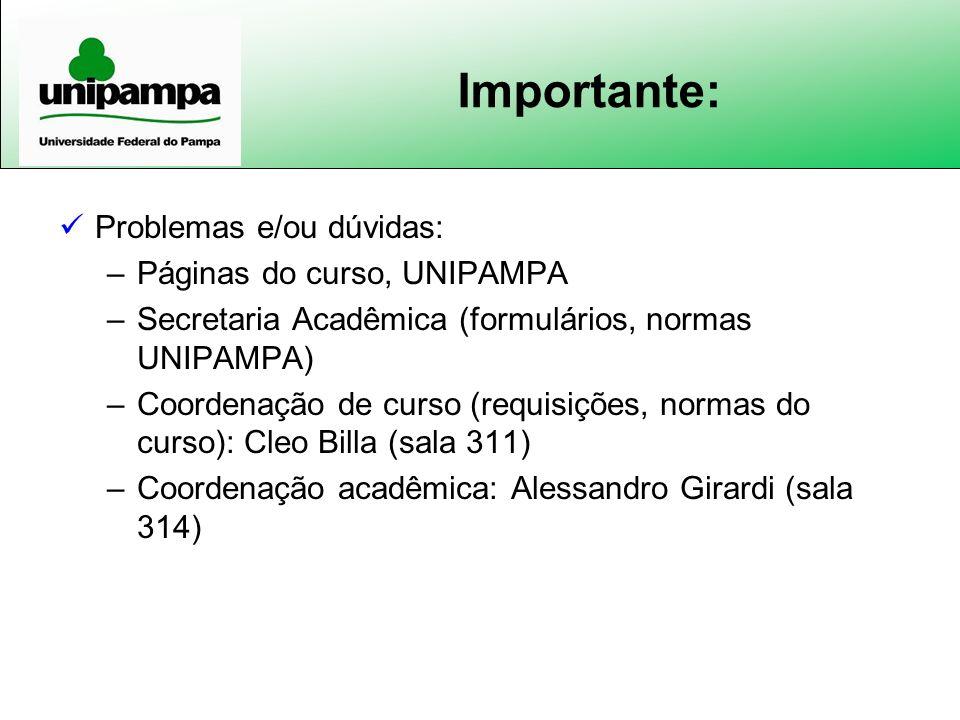 Importante: Problemas e/ou dúvidas: –Páginas do curso, UNIPAMPA –Secretaria Acadêmica (formulários, normas UNIPAMPA) –Coordenação de curso (requisiçõe